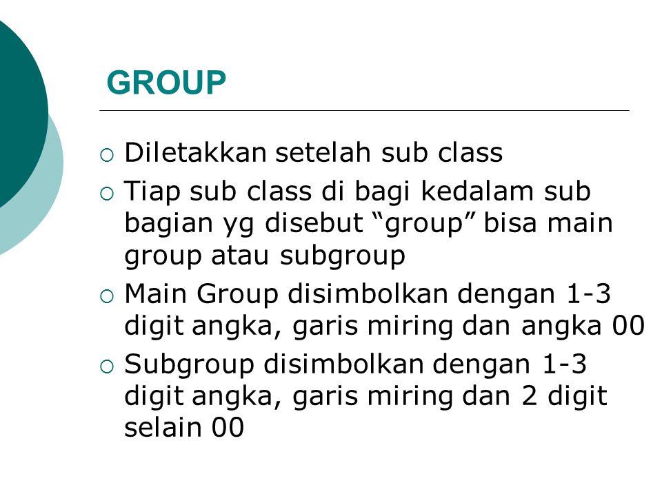 GROUP  Diletakkan setelah sub class  Tiap sub class di bagi kedalam sub bagian yg disebut group bisa main group atau subgroup  Main Group disimbolkan dengan 1-3 digit angka, garis miring dan angka 00  Subgroup disimbolkan dengan 1-3 digit angka, garis miring dan 2 digit selain 00