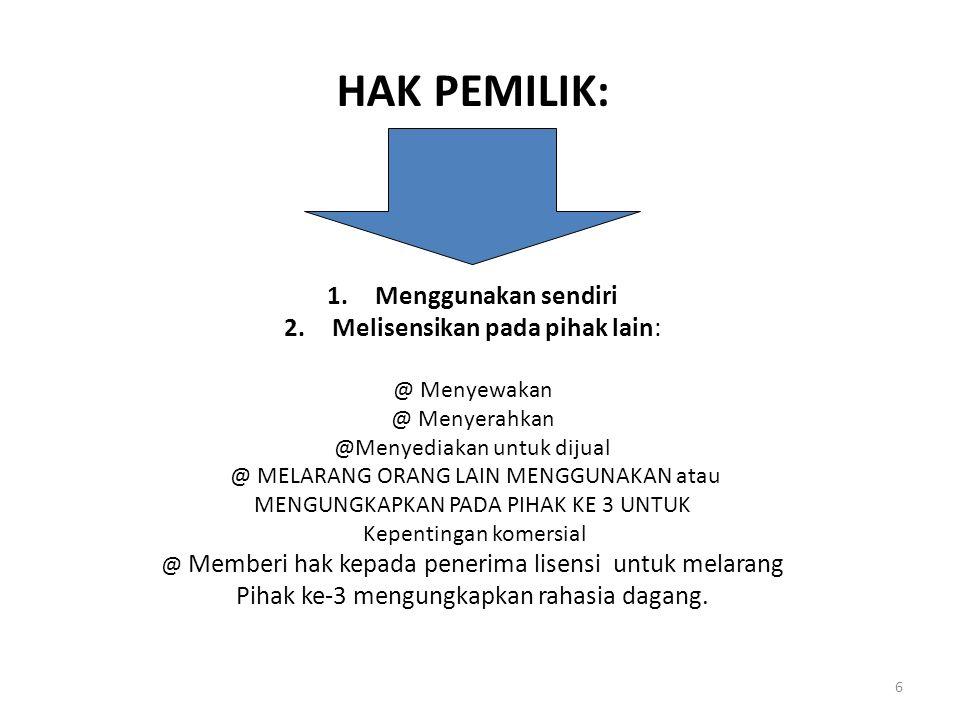 6 HAK PEMILIK: 1.Menggunakan sendiri 2.Melisensikan pada pihak lain: @ Menyewakan @ Menyerahkan @Menyediakan untuk dijual @ MELARANG ORANG LAIN MENGGUNAKAN atau MENGUNGKAPKAN PADA PIHAK KE 3 UNTUK Kepentingan komersial @ Memberi hak kepada penerima lisensi untuk melarang Pihak ke-3 mengungkapkan rahasia dagang.