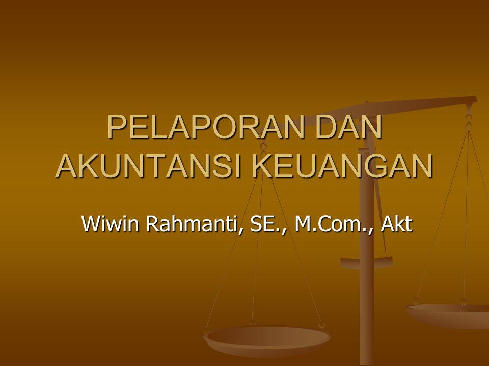 PELAPORAN DAN AKUNTANSI KEUANGAN Wiwin Rahmanti, SE., M.Com., Akt