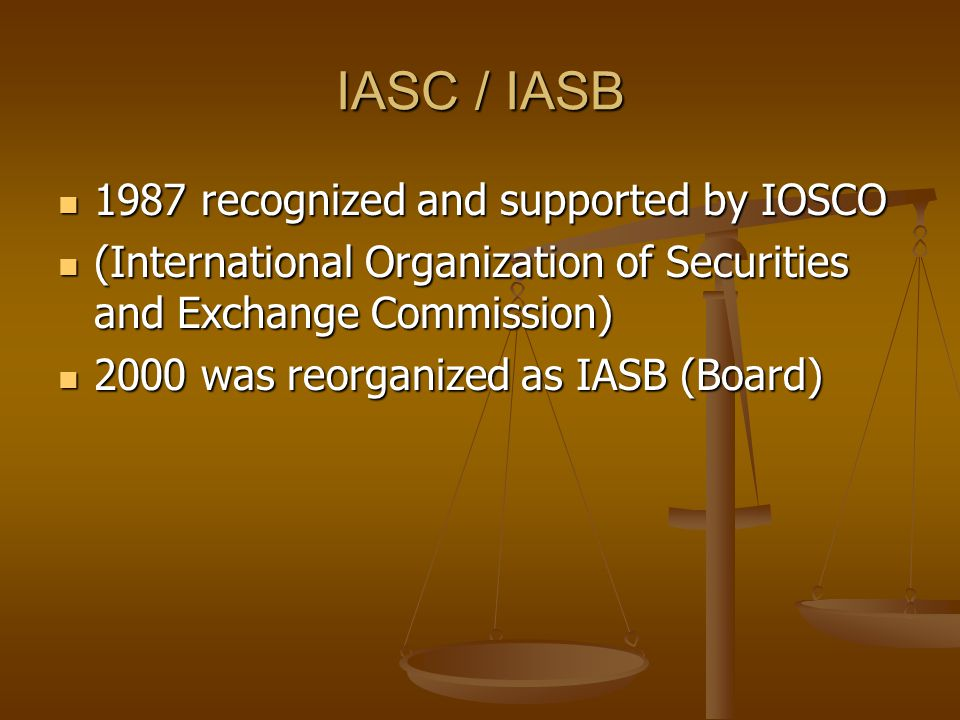 IASC / IASB 1987 recognized and supported by IOSCO 1987 recognized and supported by IOSCO (International Organization of Securities and Exchange Commi
