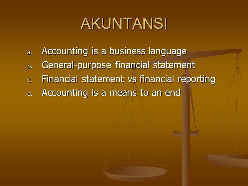 AKUNTANSI a. Accounting is a business language b. General-purpose financial statement c. Financial statement vs financial reporting d. Accounting is a