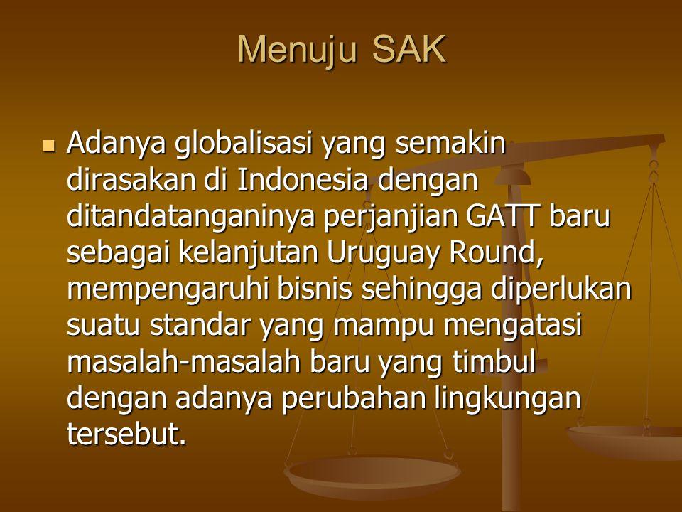Menuju SAK Adanya globalisasi yang semakin dirasakan di Indonesia dengan ditandatanganinya perjanjian GATT baru sebagai kelanjutan Uruguay Round, memp
