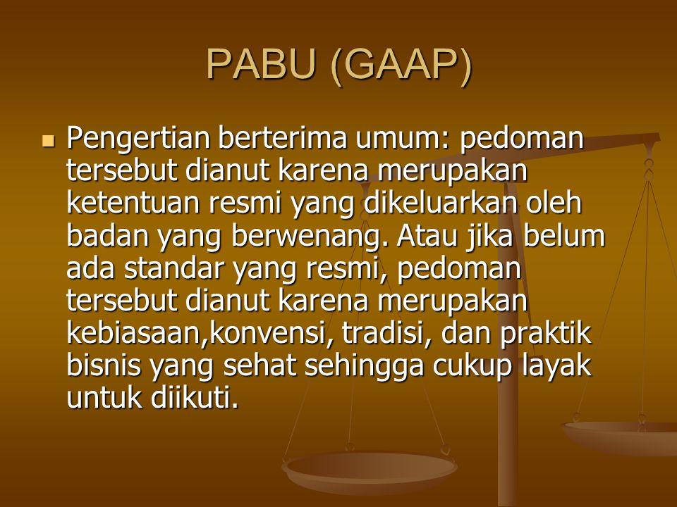 PABU (GAAP) PABU merupakan seperangkat konsep, standar, prosedur, metode, konvensi, dan praktik yang sehat yang dipilih atau didukung berlakunya serta dijadikan pedoman umum di wilayah tertentu PABU merupakan seperangkat konsep, standar, prosedur, metode, konvensi, dan praktik yang sehat yang dipilih atau didukung berlakunya serta dijadikan pedoman umum di wilayah tertentu Standar akuntansi merupakan pernyataan resmi yang dikeluarkan oleh badan yang berwenang mengani konsep, prinsip dan metoda yang ditetapkan sebagai pedoman utama praktik akuntansi Standar akuntansi merupakan pernyataan resmi yang dikeluarkan oleh badan yang berwenang mengani konsep, prinsip dan metoda yang ditetapkan sebagai pedoman utama praktik akuntansi