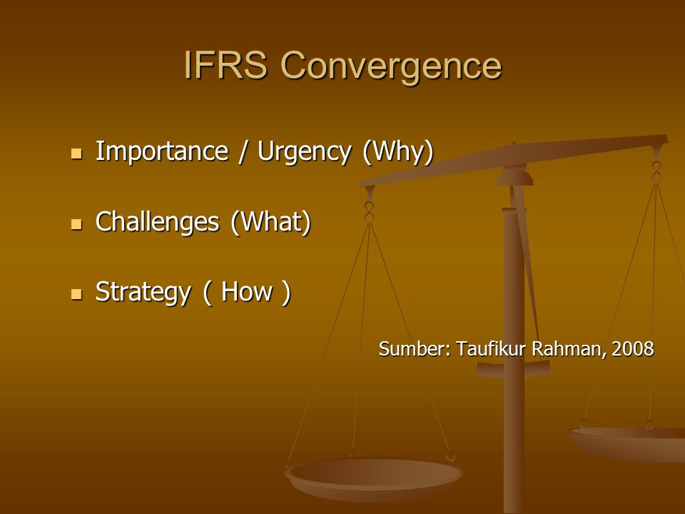 IFRS Convergence Importance / Urgency (Why) Importance / Urgency (Why) Challenges (What) Challenges (What) Strategy ( How ) Strategy ( How ) Sumber: T