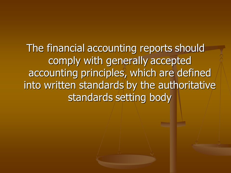 The financial accounting reports should comply with generally accepted accounting principles, which are defined into written standards by the authorit
