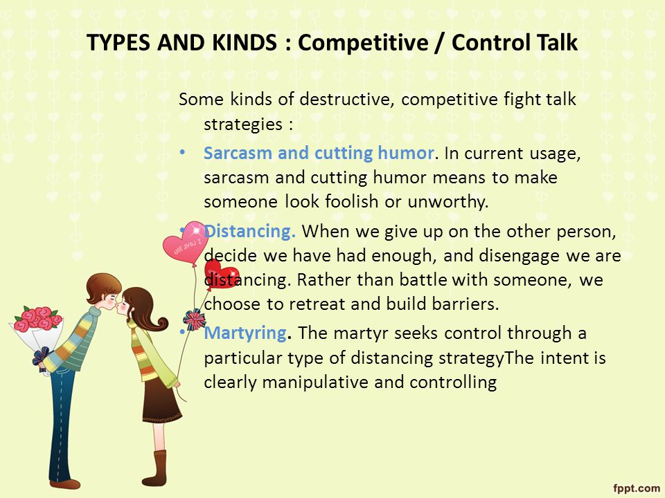 TYPES AND KINDS : Competitive / Control Talk Some kinds of destructive, competitive fight talk strategies : Sarcasm and cutting humor.