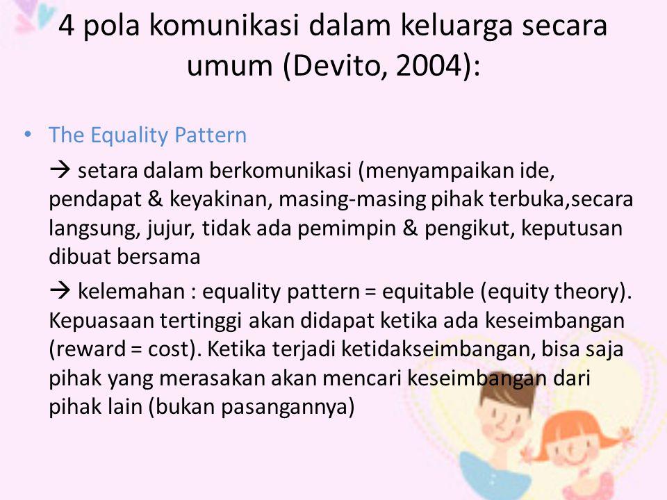 4 pola komunikasi dalam keluarga secara umum (Devito, 2004): The Equality Pattern  setara dalam berkomunikasi (menyampaikan ide, pendapat & keyakinan, masing-masing pihak terbuka,secara langsung, jujur, tidak ada pemimpin & pengikut, keputusan dibuat bersama  kelemahan : equality pattern = equitable (equity theory).