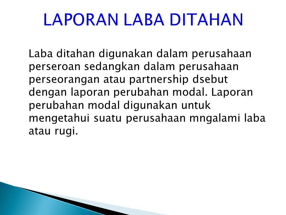 Laba ditahan digunakan dalam perusahaan perseroan sedangkan dalam perusahaan perseorangan atau partnership dsebut dengan laporan perubahan modal. Lapo