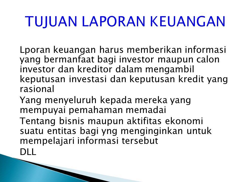 TUJUAN LAPORAN KEUANGAN Lporan keuangan harus memberikan informasi yang bermanfaat bagi investor maupun calon investor dan kreditor dalam mengambil ke