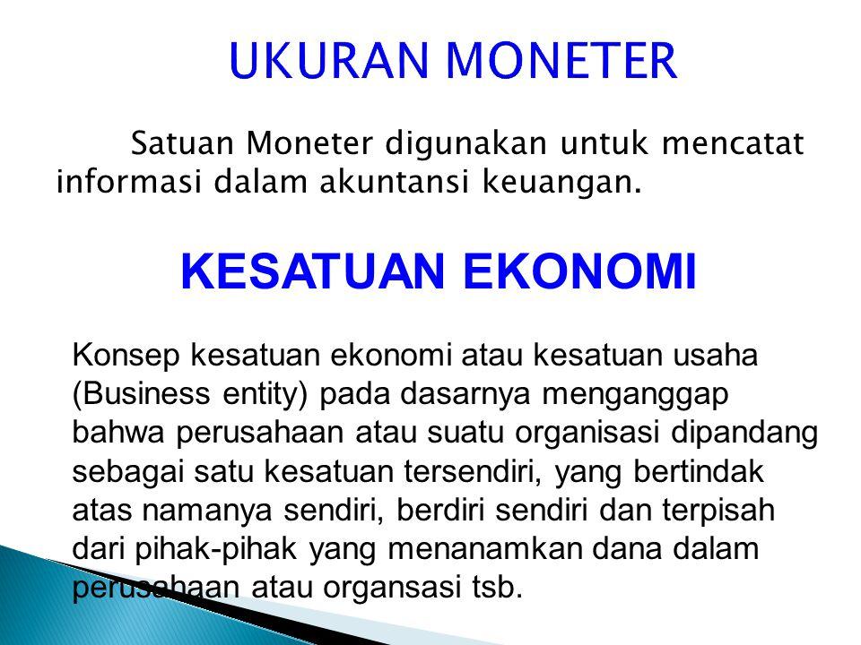 Satuan Moneter digunakan untuk mencatat informasi dalam akuntansi keuangan. KESATUAN EKONOMI Konsep kesatuan ekonomi atau kesatuan usaha (Business ent
