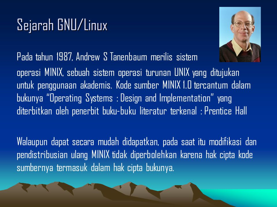 Sejarah GNU/Linux Pada tahun 1987, Andrew S Tanenbaum merilis sistem operasi MINIX, sebuah sistem operasi turunan UNIX yang ditujukan untuk penggunaan akademis.