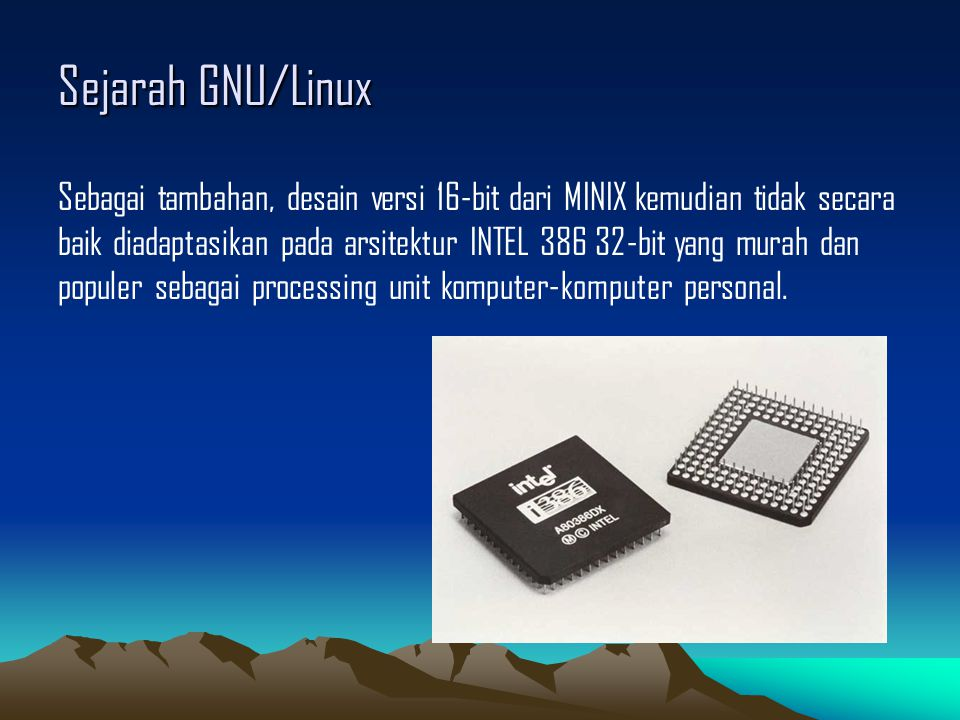Sejarah GNU/Linux Sebagai tambahan, desain versi 16-bit dari MINIX kemudian tidak secara baik diadaptasikan pada arsitektur INTEL 386 32-bit yang murah dan populer sebagai processing unit komputer-komputer personal.