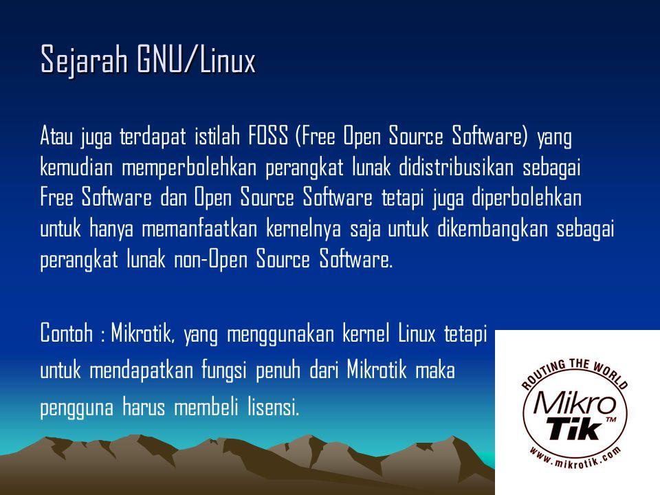 Sejarah GNU/Linux Atau juga terdapat istilah FOSS (Free Open Source Software) yang kemudian memperbolehkan perangkat lunak didistribusikan sebagai Free Software dan Open Source Software tetapi juga diperbolehkan untuk hanya memanfaatkan kernelnya saja untuk dikembangkan sebagai perangkat lunak non-Open Source Software.