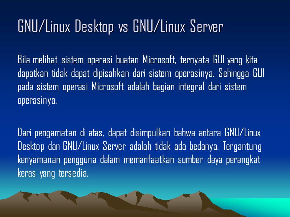 GNU/Linux Desktop vs GNU/Linux Server Bila melihat sistem operasi buatan Microsoft, ternyata GUI yang kita dapatkan tidak dapat dipisahkan dari sistem operasinya.
