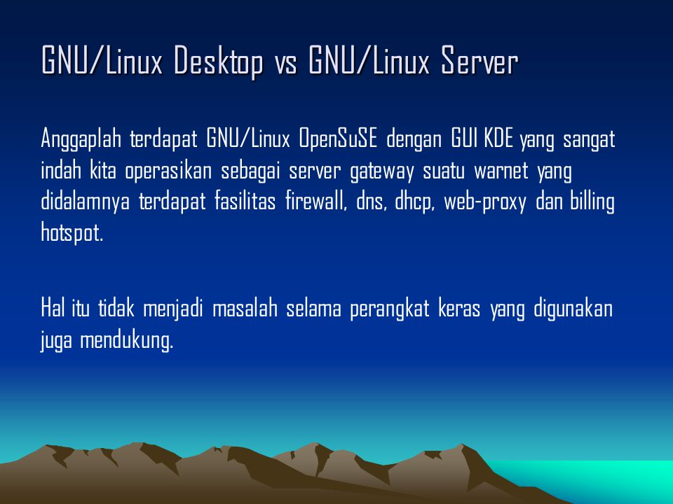 GNU/Linux Desktop vs GNU/Linux Server Anggaplah terdapat GNU/Linux OpenSuSE dengan GUI KDE yang sangat indah kita operasikan sebagai server gateway suatu warnet yang didalamnya terdapat fasilitas firewall, dns, dhcp, web-proxy dan billing hotspot.
