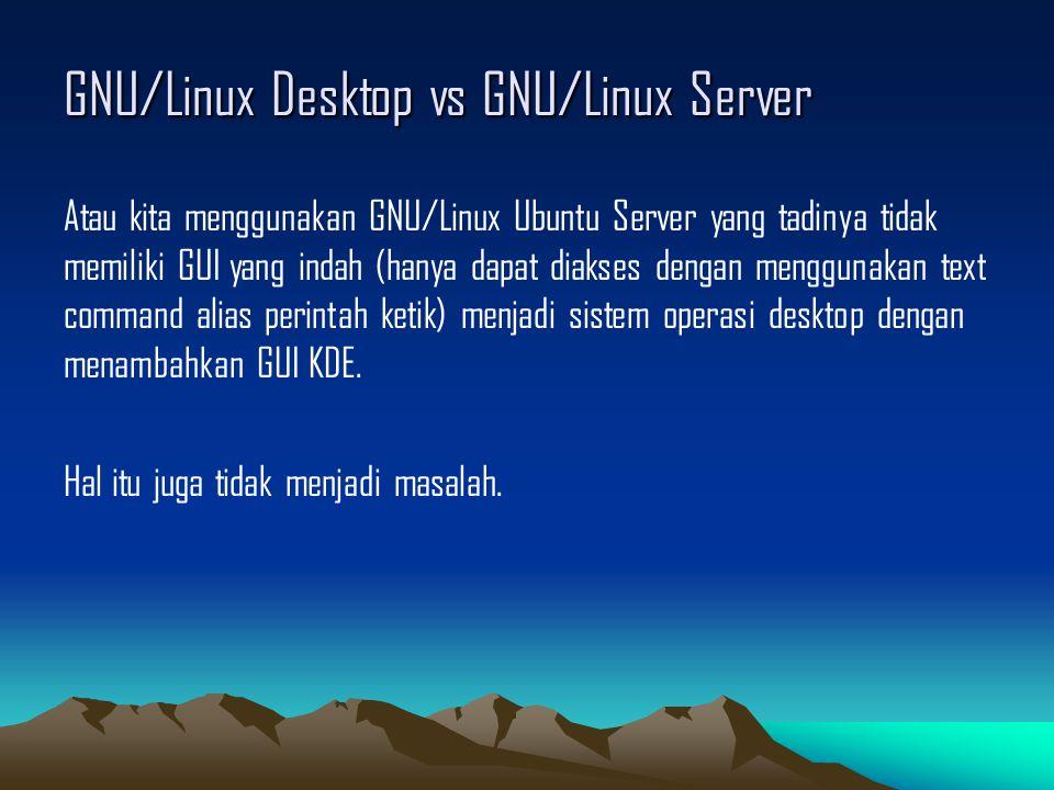 GNU/Linux Desktop vs GNU/Linux Server Atau kita menggunakan GNU/Linux Ubuntu Server yang tadinya tidak memiliki GUI yang indah (hanya dapat diakses dengan menggunakan text command alias perintah ketik) menjadi sistem operasi desktop dengan menambahkan GUI KDE.