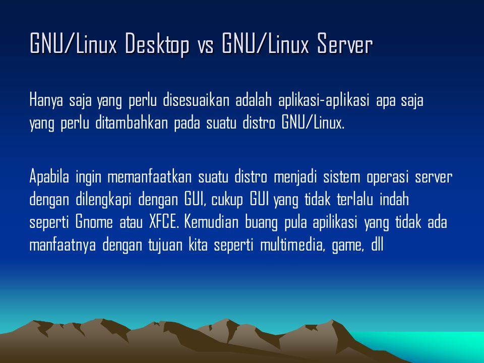 GNU/Linux Desktop vs GNU/Linux Server Hanya saja yang perlu disesuaikan adalah aplikasi-aplikasi apa saja yang perlu ditambahkan pada suatu distro GNU/Linux.