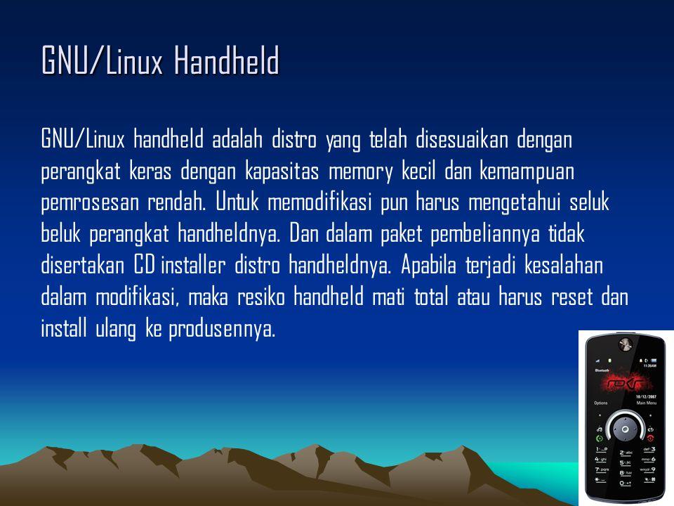 GNU/Linux Handheld GNU/Linux handheld adalah distro yang telah disesuaikan dengan perangkat keras dengan kapasitas memory kecil dan kemampuan pemrosesan rendah.