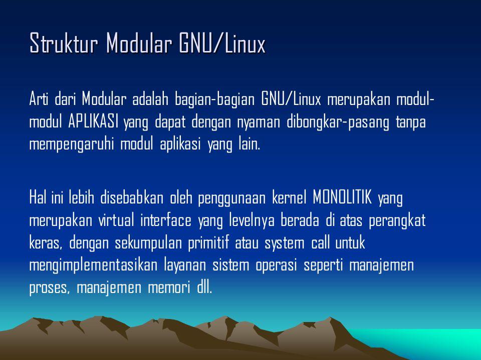 Struktur Modular GNU/Linux Arti dari Modular adalah bagian-bagian GNU/Linux merupakan modul- modul APLIKASI yang dapat dengan nyaman dibongkar-pasang tanpa mempengaruhi modul aplikasi yang lain.