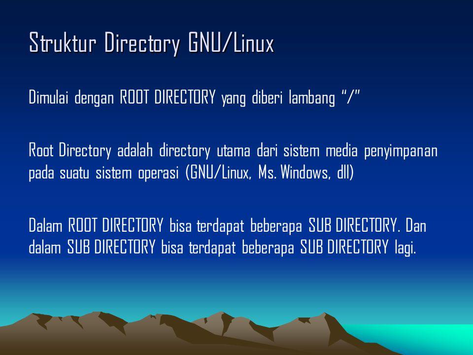 Struktur Directory GNU/Linux Dimulai dengan ROOT DIRECTORY yang diberi lambang / Root Directory adalah directory utama dari sistem media penyimpanan pada suatu sistem operasi (GNU/Linux, Ms.