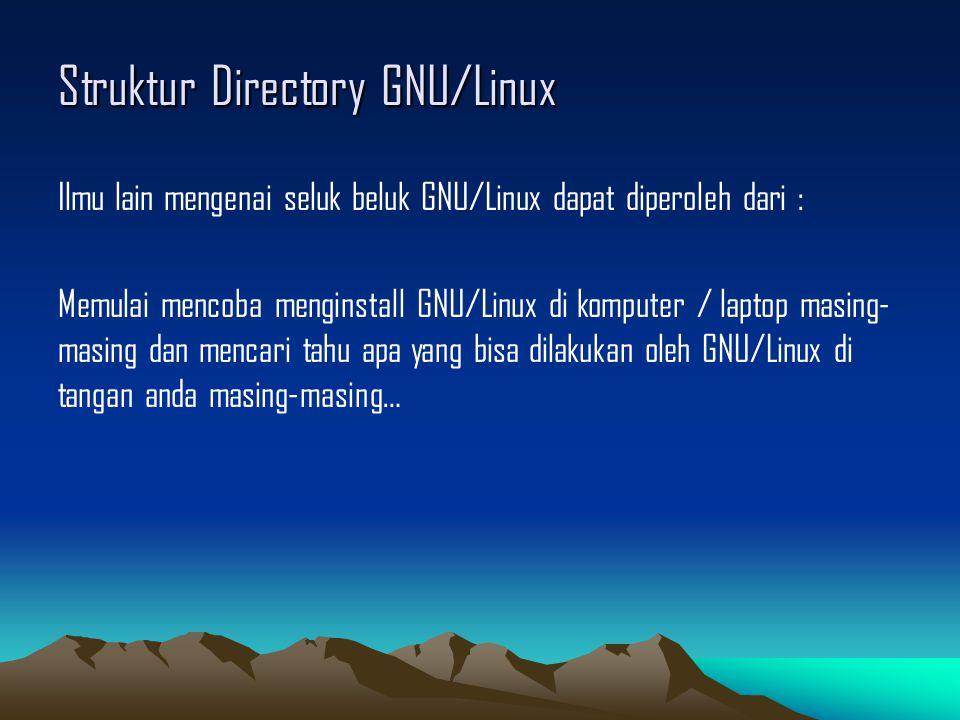 Struktur Directory GNU/Linux Ilmu lain mengenai seluk beluk GNU/Linux dapat diperoleh dari : Memulai mencoba menginstall GNU/Linux di komputer / laptop masing- masing dan mencari tahu apa yang bisa dilakukan oleh GNU/Linux di tangan anda masing-masing…