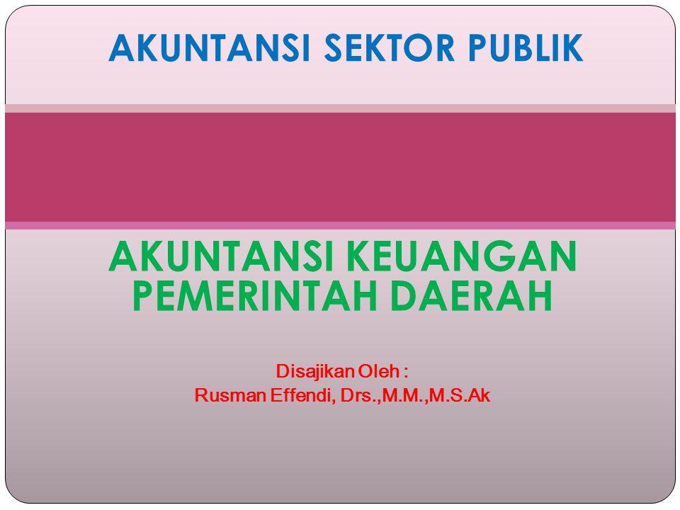 AKUNTANSI KEUANGAN PEMERINTAH DAERAH Disajikan Oleh : Rusman Effendi, Drs.,M.M.,M.S.Ak AKUNTANSI SEKTOR PUBLIK