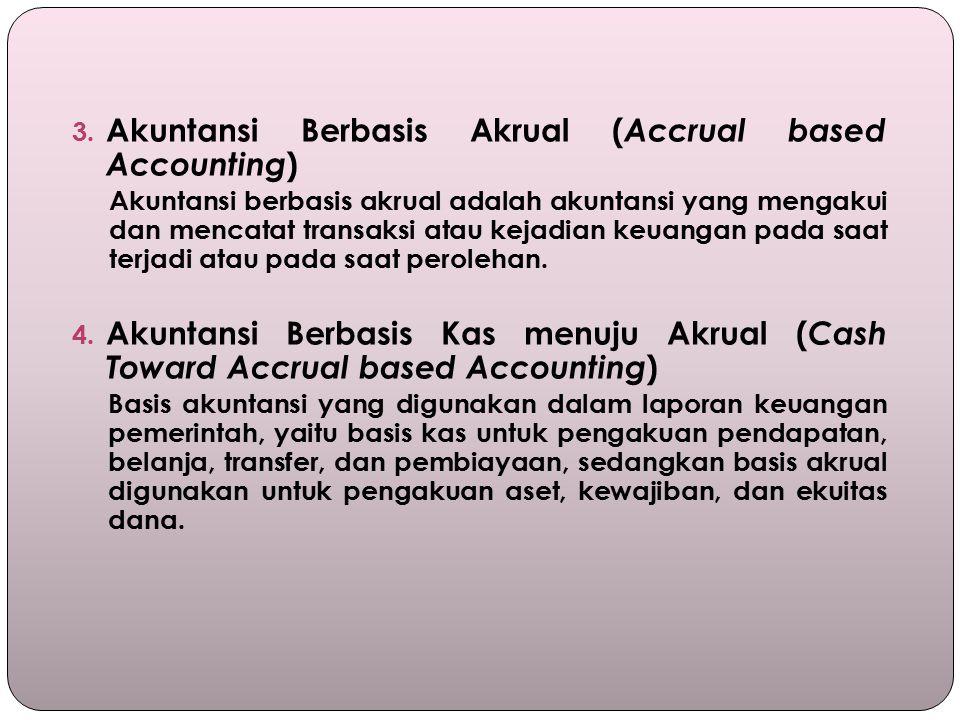 3. Akuntansi Berbasis Akrual ( Accrual based Accounting ) Akuntansi berbasis akrual adalah akuntansi yang mengakui dan mencatat transaksi atau kejadia