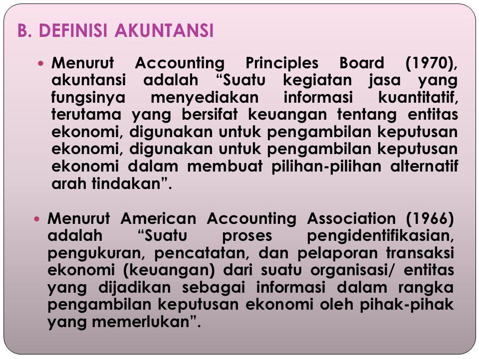 """B. DEFINISI AKUNTANSI Menurut Accounting Principles Board (1970), akuntansi adalah """"Suatu kegiatan jasa yang fungsinya menyediakan informasi kuantitat"""
