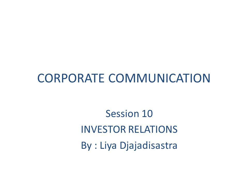 CORPORATE COMMUNICATION Session 10 INVESTOR RELATIONS By : Liya Djajadisastra