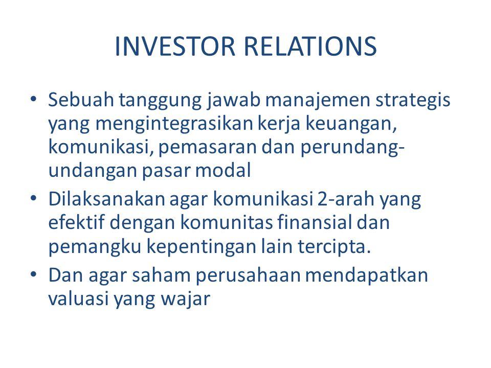 INVESTOR RELATIONS Sebuah tanggung jawab manajemen strategis yang mengintegrasikan kerja keuangan, komunikasi, pemasaran dan perundang- undangan pasar modal Dilaksanakan agar komunikasi 2-arah yang efektif dengan komunitas finansial dan pemangku kepentingan lain tercipta.