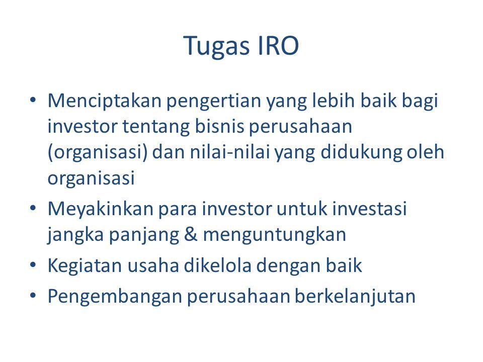 Tugas IRO Menciptakan pengertian yang lebih baik bagi investor tentang bisnis perusahaan (organisasi) dan nilai-nilai yang didukung oleh organisasi Meyakinkan para investor untuk investasi jangka panjang & menguntungkan Kegiatan usaha dikelola dengan baik Pengembangan perusahaan berkelanjutan