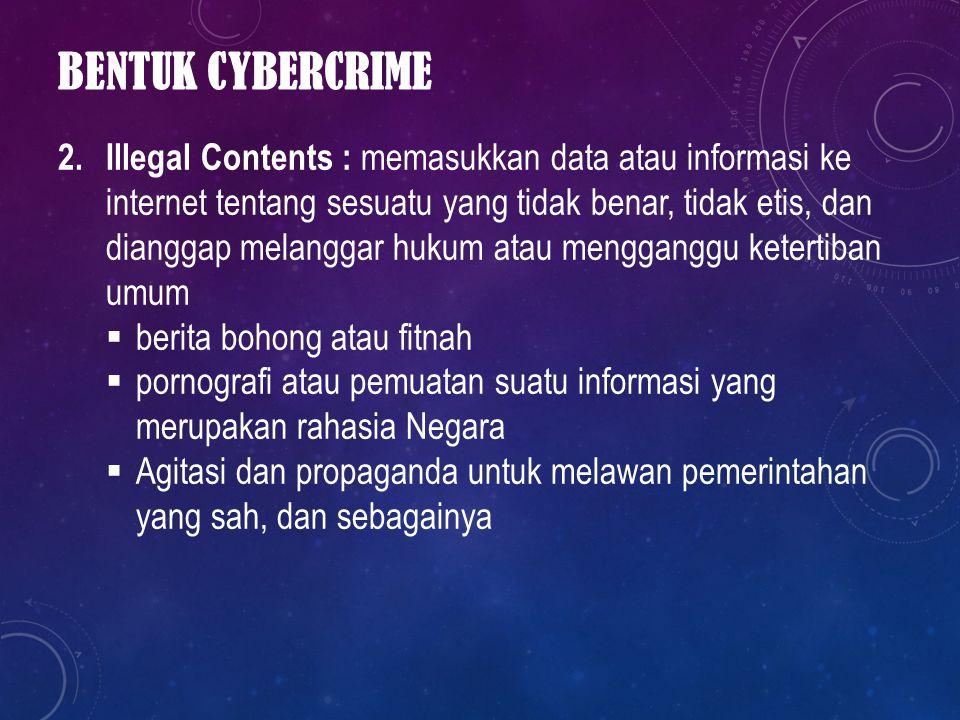 BENTUK CYBERCRIME 2. Illegal Contents : memasukkan data atau informasi ke internet tentang sesuatu yang tidak benar, tidak etis, dan dianggap melangga