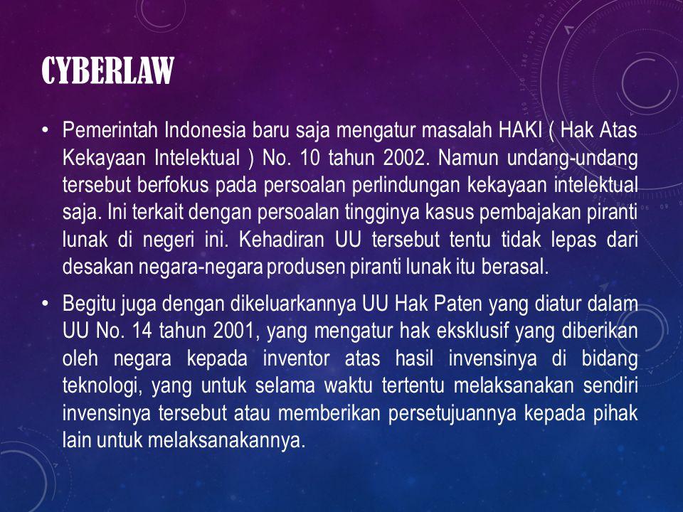 CYBERLAW Pemerintah Indonesia baru saja mengatur masalah HAKI ( Hak Atas Kekayaan Intelektual ) No. 10 tahun 2002. Namun undang-undang tersebut berfok
