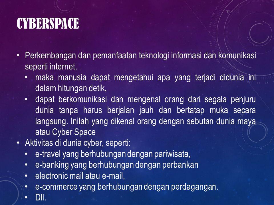 CYBERSPACE Perkembangan dan pemanfaatan teknologi informasi dan komunikasi seperti internet, maka manusia dapat mengetahui apa yang terjadi didunia in