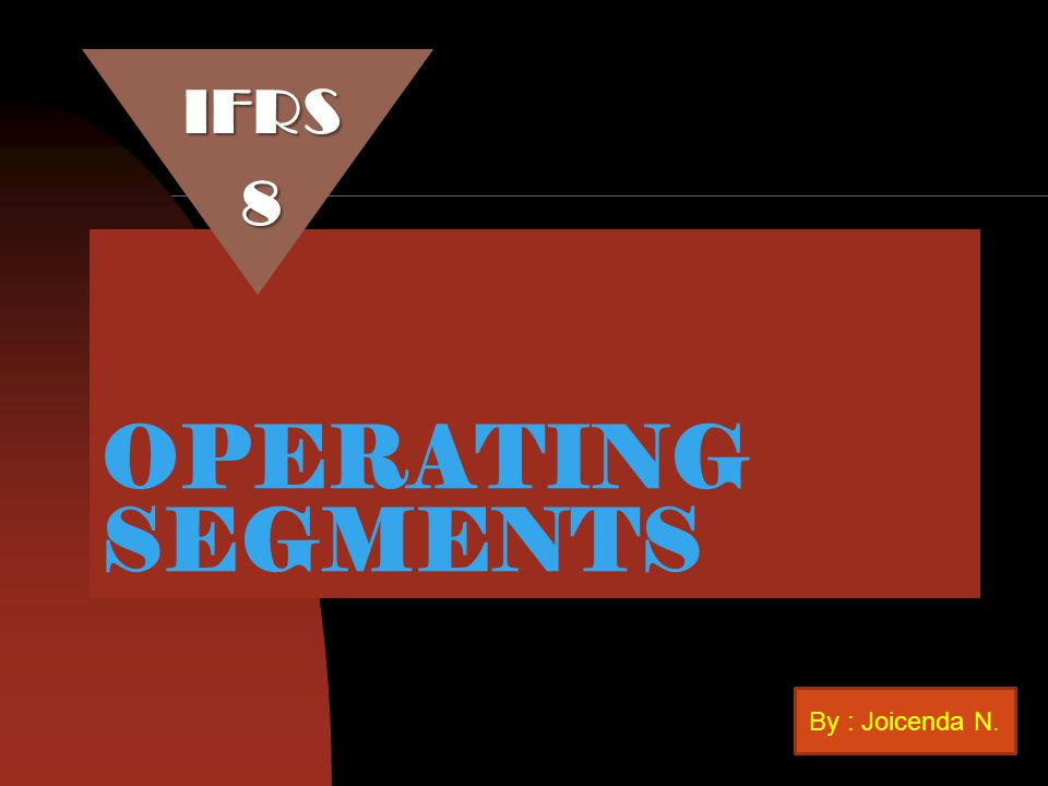 OPERATING SEGMENTS IFRS8 By : Joicenda N.