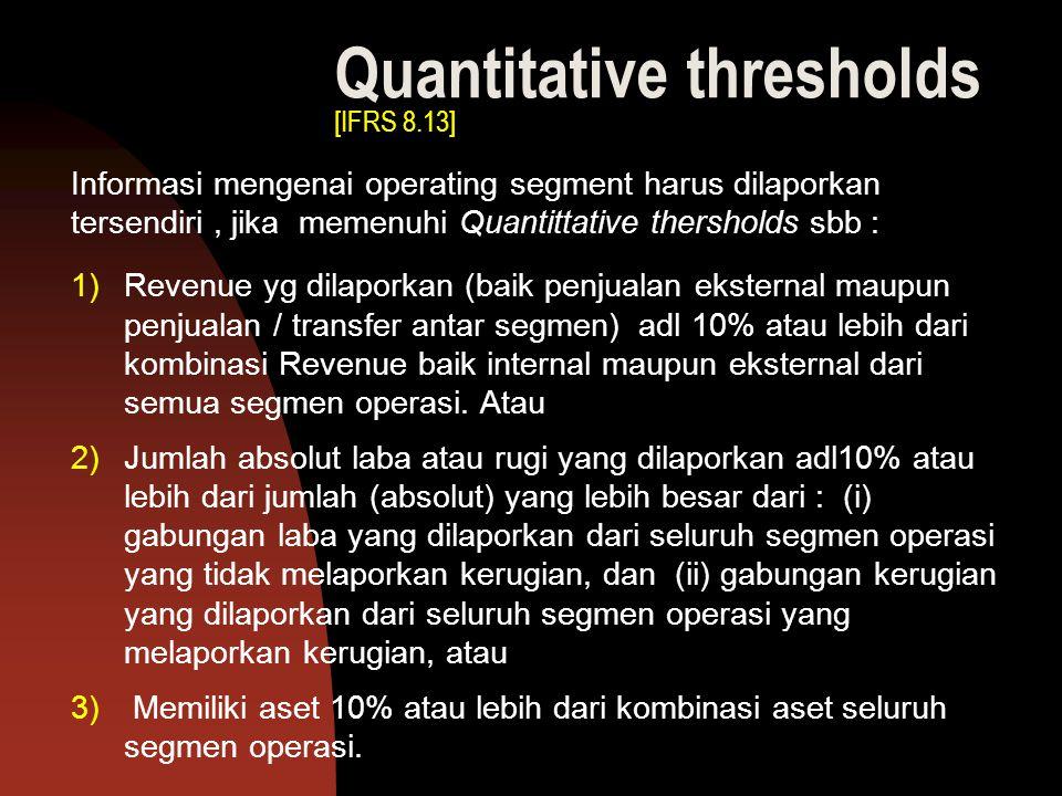 Quantitative thresholds [IFRS 8.13] Informasi mengenai operating segment harus dilaporkan tersendiri, jika memenuhi Quantittative thersholds sbb : 1)R