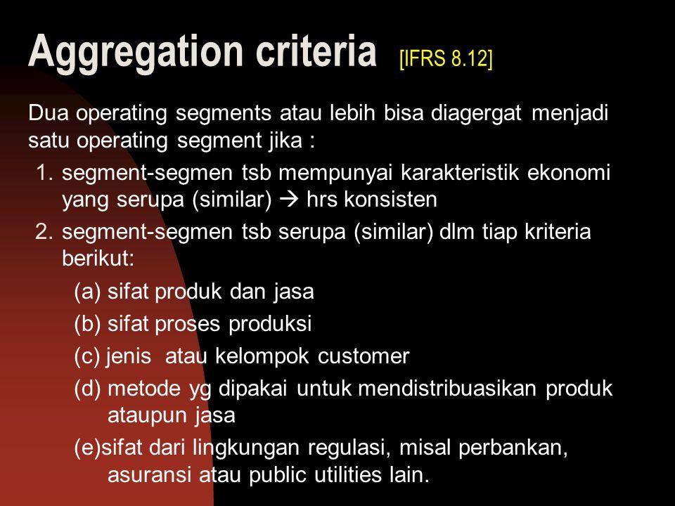 Aggregation criteria [IFRS 8.12] Dua operating segments atau lebih bisa diagergat menjadi satu operating segment jika : 1.segment-segmen tsb mempunyai