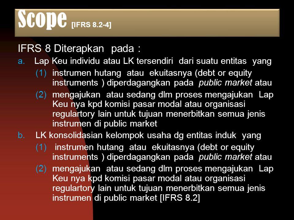 Scope [IFRS 8.2-4] IFRS 8 Diterapkan pada : a.Lap Keu individu atau LK tersendiri dari suatu entitas yang (1)instrumen hutang atau ekuitasnya (debt or