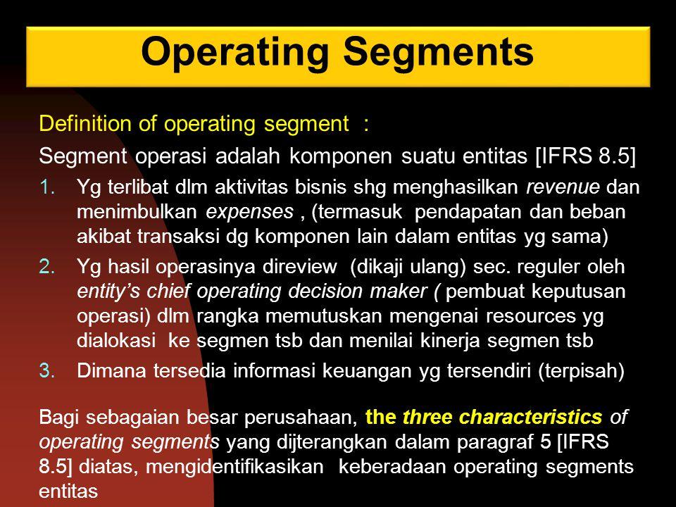 Operating Segments Definition of operating segment : Segment operasi adalah komponen suatu entitas [IFRS 8.5] 1.Yg terlibat dlm aktivitas bisnis shg m