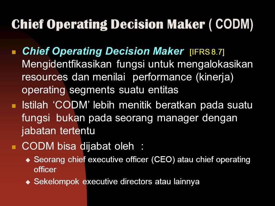 Chief Operating Decision Maker ( CODM) Chief Operating Decision Maker [IFRS 8.7] Mengidentfikasikan fungsi untuk mengalokasikan resources dan menilai