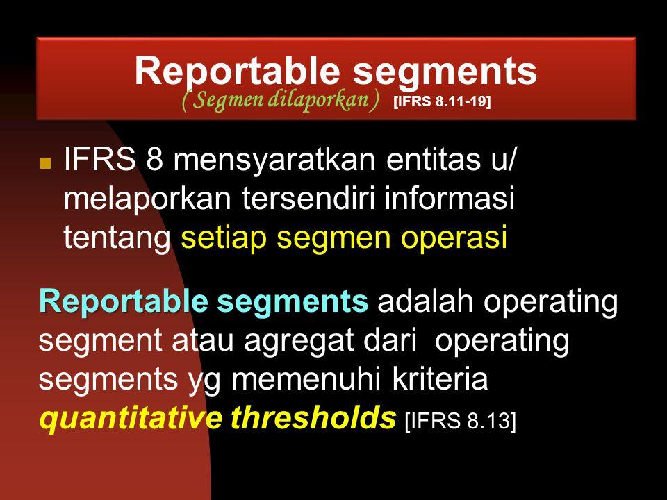 Reportable segments ( Segmen dilaporkan ) [IFRS 8.11-19] IFRS 8 mensyaratkan entitas u/ melaporkan tersendiri informasi tentang setiap segmen operasi