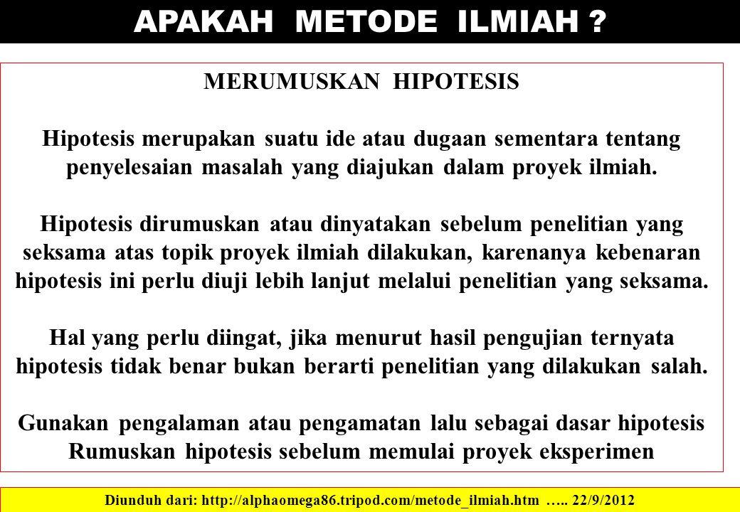 APAKAH METODE ILMIAH ? Diunduh dari: http://alphaomega86.tripod.com/metode_ilmiah.htm ….. 22/9/2012 MERUMUSKAN HIPOTESIS Hipotesis merupakan suatu ide
