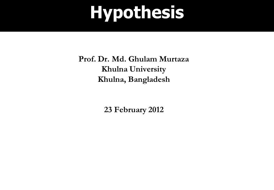 Hypothesis Prof. Dr. Md. Ghulam Murtaza Khulna University Khulna, Bangladesh 23 February 2012