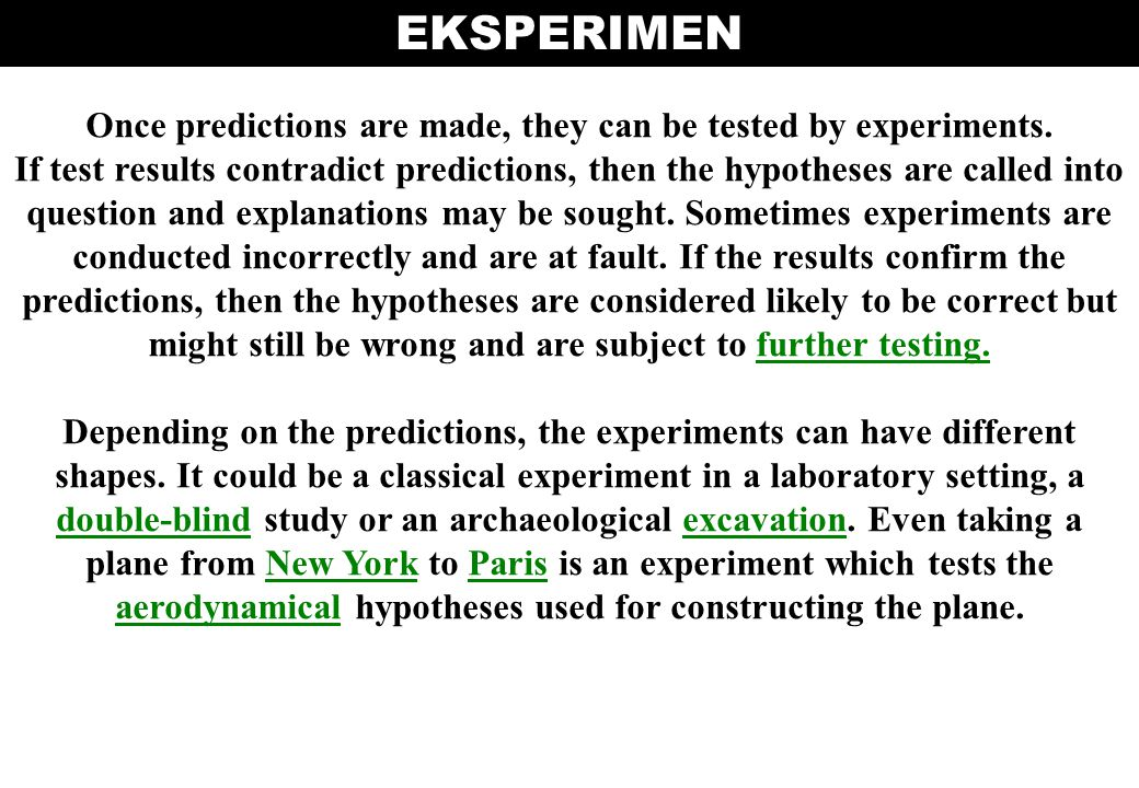 Once predictions are made, they can be tested by experiments. If test results contradict predictions, then the hypotheses are called into question and
