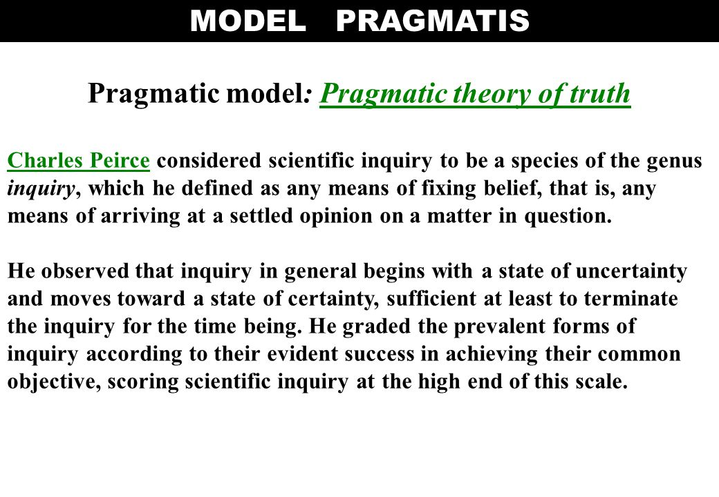 Pragmatic model: Pragmatic theory of truthPragmatic theory of truth Charles PeirceCharles Peirce considered scientific inquiry to be a species of the