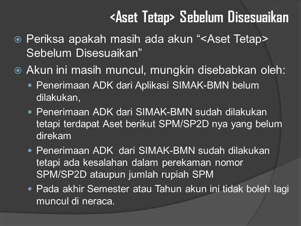Sebelum Disesuaikan  Periksa apakah masih ada akun Sebelum Disesuaikan  Akun ini masih muncul, mungkin disebabkan oleh: Penerimaan ADK dari Aplikasi SIMAK-BMN belum dilakukan, Penerimaan ADK dari SIMAK-BMN sudah dilakukan tetapi terdapat Aset berikut SPM/SP2D nya yang belum direkam Penerimaan ADK dari SIMAK-BMN sudah dilakukan tetapi ada kesalahan dalam perekaman nomor SPM/SP2D ataupun jumlah rupiah SPM Pada akhir Semester atau Tahun akun ini tidak boleh lagi muncul di neraca.