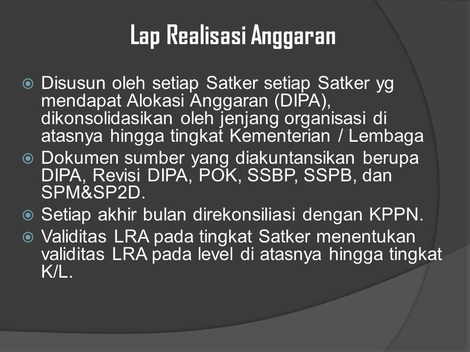 Lap Realisasi Anggaran  Disusun oleh setiap Satker setiap Satker yg mendapat Alokasi Anggaran (DIPA), dikonsolidasikan oleh jenjang organisasi di atasnya hingga tingkat Kementerian / Lembaga  Dokumen sumber yang diakuntansikan berupa DIPA, Revisi DIPA, POK, SSBP, SSPB, dan SPM&SP2D.
