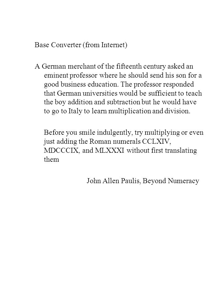 Base Converter (from Internet) A German merchant of the fifteenth century asked an eminent professor where he should send his son for a good business education.
