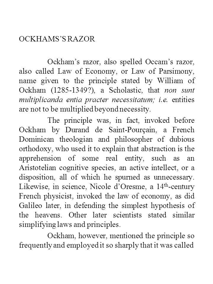 OCKHAMS'S RAZOR Ockham's razor, also spelled Occam's razor, also called Law of Economy, or Law of Parsimony, name given to the principle stated by William of Ockham (1285-1349?), a Scholastic, that non sunt multiplicanda entia practer necessitatum; i.e.