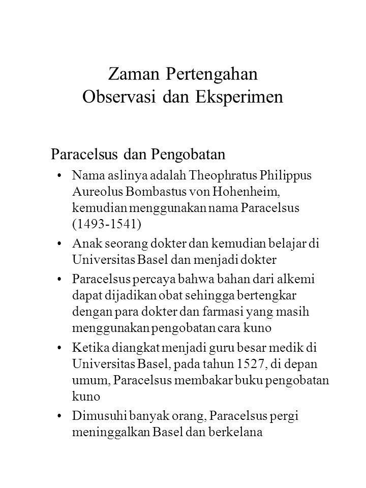 Zaman Pertengahan Observasi dan Eksperimen Paracelsus dan Pengobatan Nama aslinya adalah Theophratus Philippus Aureolus Bombastus von Hohenheim, kemud